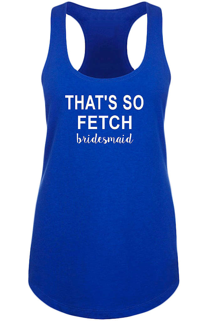 That's So Fetch Bridesmaid Racerback Tank Top - Share lots of laughs with your girls in